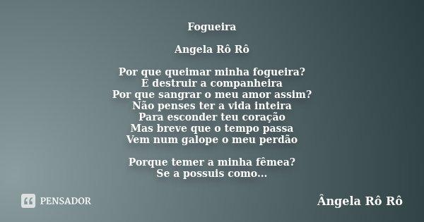 Fogueira Angela Rô Rô Por que queimar minha fogueira? E destruir a companheira Por que sangrar o meu amor assim? Não penses ter a vida inteira Para esconder teu... Frase de Ângela Rô Rô.
