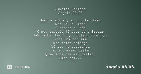 Simples Carinho Angela Rô Rô Amar e sofrer, eu vou te dizer Mas vou duvidar Querendo ou não O meu coração já quer se entregar Não falta lembrança, aviso, cobran... Frase de Ângela Rô Rô.
