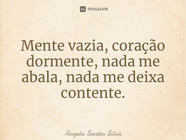 Mente Vazia, Coração Dormente, Nada me abala, Nada me deixa contente.... Frase de Angela Santos Silva.
