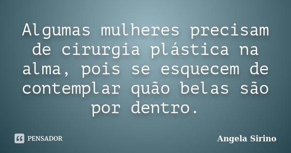 Algumas mulheres precisam de cirurgia plástica na alma, pois se esquecem de contemplar quão belas são por dentro.... Frase de Ângela Sirino.