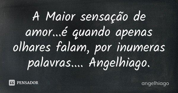 A Maior sensação de amor...é quando apenas olhares falam, por inumeras palavras.... Angelhiago.... Frase de angelhiago.