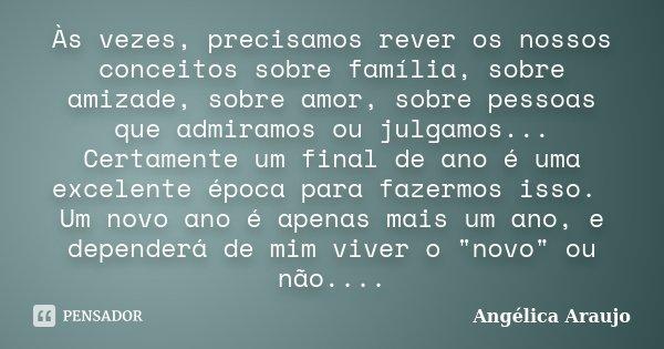 Às vezes, precisamos rever os nossos conceitos sobre família, sobre amizade, sobre amor, sobre pessoas que admiramos ou julgamos... Certamente um final de ano é... Frase de Angélica Araujo.