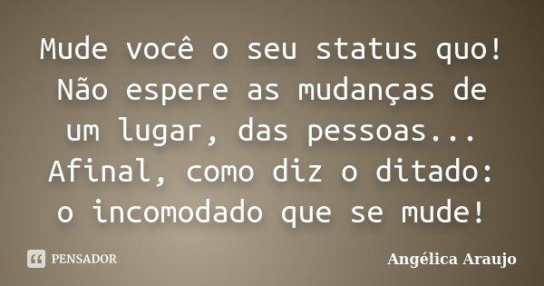 Mude você o seu status quo! Não espere as mudanças de um lugar, das pessoas... Afinal, como diz o ditado: o incomodado que se mude!... Frase de Angélica Araujo.