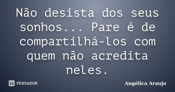 Não desista dos seus sonhos... Pare é de compartilhá-los com quem não acredita neles.... Frase de Angélica Araujo.