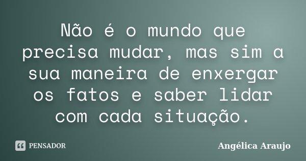 Não é o mundo que precisa mudar, mas sim a sua maneira de enxergar os fatos e saber lidar com cada situação.... Frase de Angélica Araujo.
