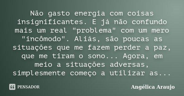 """Não gasto energia com coisas insignificantes. E já não confundo mais um real """"problema"""" com um mero """"incômodo"""". Aliás, são poucas as situaçõ... Frase de Angélica Araujo."""