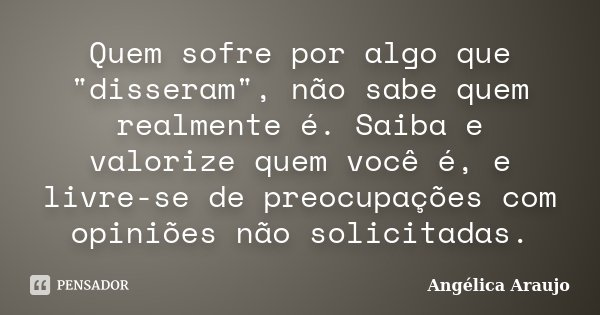"""Quem sofre por algo que """"disseram"""", não sabe quem realmente é. Saiba e valorize quem você é, e livre-se de preocupações com opiniões não solicitadas.... Frase de Angélica Araujo."""