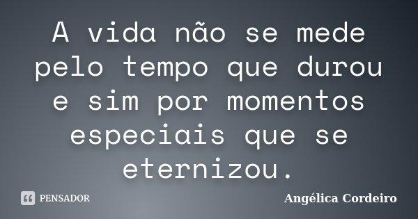 A vida não se mede pelo tempo que durou e sim por momentos especiais que se eternizou.... Frase de Angélica Cordeiro.