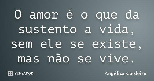 O amor é o que da sustento a vida, sem ele se existe, mas não se vive.... Frase de Angélica Cordeiro.