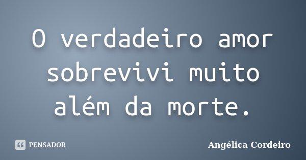 O verdadeiro amor sobrevivi muito além da morte.... Frase de Angélica Cordeiro.