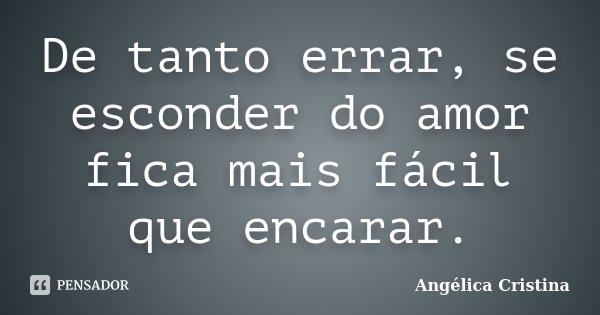 De tanto errar, se esconder do amor fica mais fácil que encarar.... Frase de Angélica Cristina.