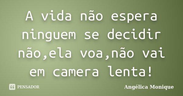 A vida não espera ninguem se decidir não,ela voa,não vai em camera lenta!... Frase de Angélica Monique.