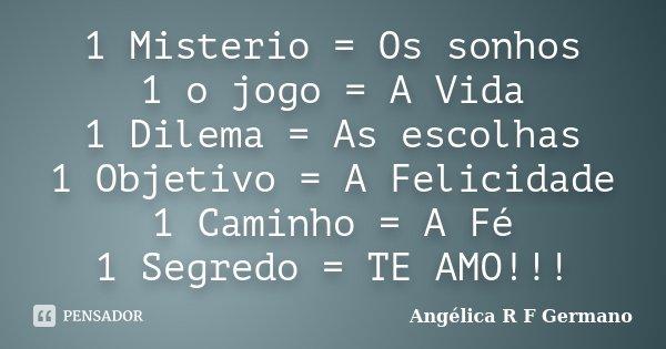 1 Misterio = Os sonhos 1 o jogo = A Vida 1 Dilema = As escolhas 1 Objetivo = A Felicidade 1 Caminho = A Fé 1 Segredo = TE AMO!!!... Frase de Angélica R F Germano.