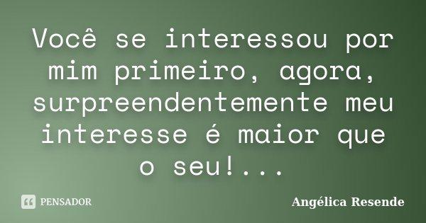 Você se interessou por mim primeiro, agora, surpreendentemente meu interesse é maior que o seu!...... Frase de Angélica Resende.