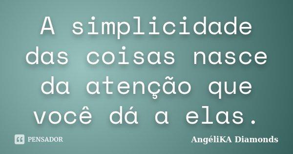 A simplicidade das coisas nasce da atenção que você dá a elas.... Frase de AngéliKA Diamonds.