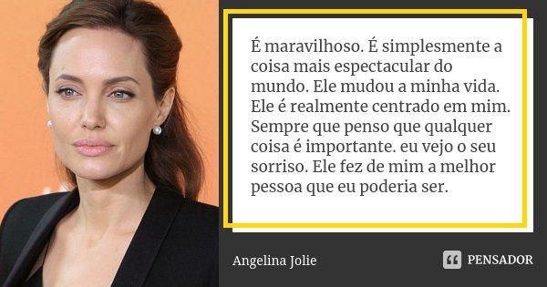 É maravilhoso. É simplesmente a coisa mais espectacular do mundo. Ele mudou a minha vida. Ele é realmente centrado em mim. Sempre que penso que qualquer coisa é... Frase de Angelina Jolie.