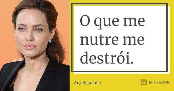 O que me nutre me destrói.... Frase de Angelina Jolie.