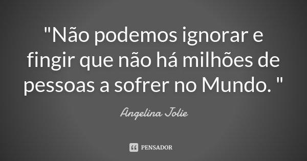 """""""Não podemos ignorar e fingir que não há milhões de pessoas a sofrer no Mundo. """"... Frase de Angelina Jolie."""