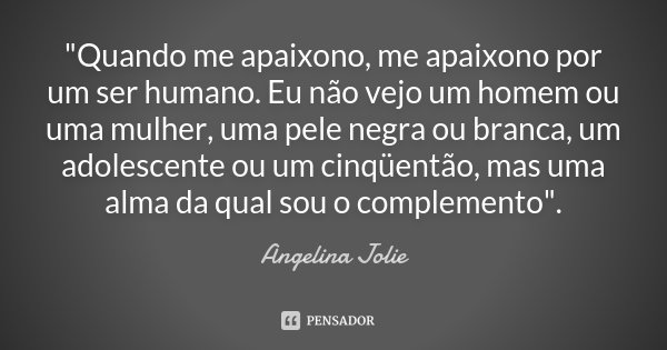 """""""Quando me apaixono, me apaixono por um ser humano. Eu não vejo um homem ou uma mulher, uma pele negra ou branca, um adolescente ou um cinqüentão, mas uma ... Frase de Angelina Jolie."""
