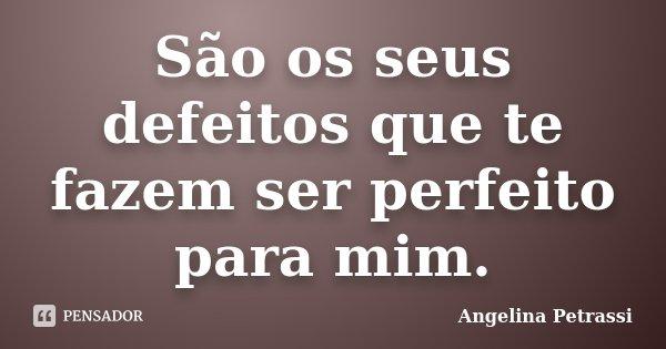 São os seus defeitos que te fazem ser perfeito para mim.... Frase de Angelina Petrassi.
