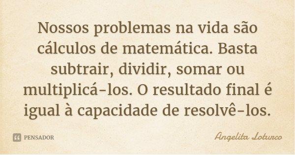 Nossos problemas na vida são cálculos de matemática. Basta subtrair, dividir, somar ou multiplicá-los. O resultado final é igual à capacidade de resolvê-los.... Frase de Angelita Loturco.