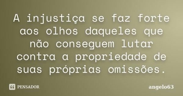 A injustiça se faz forte aos olhos daqueles que não conseguem lutar contra a propriedade de suas próprias omissões.... Frase de angelo63.