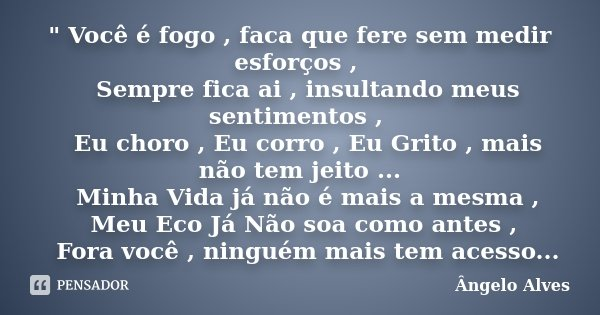 """"""" Você é fogo , faca que fere sem medir esforços , Sempre fica ai , insultando meus sentimentos , Eu choro , Eu corro , Eu Grito , mais não tem jeito .... Frase de Ângelo Alves."""