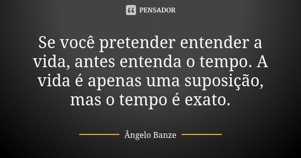 Se você pretender entender a vida, antes entenda o tempo. A vida é apenas uma suposição, mas o tempo é exato.... Frase de Ângelo Banze.