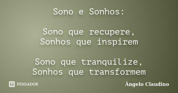 Sono e Sonhos: Sono que recupere, Sonhos que inspirem Sono que tranquilize, Sonhos que transformem... Frase de Ângelo Claudino.