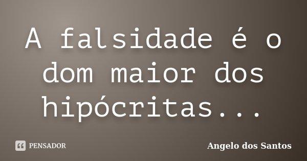 Frases De Falsidade: A Falsidade é O Dom Maior Dos... Angelo Dos Santos