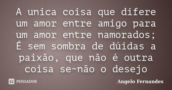 A unica coisa que difere um amor entre amigo para um amor entre namorados; É sem sombra de dúidas a paixão, que não é outra coisa se~não o desejo... Frase de Angelo Fernandes.