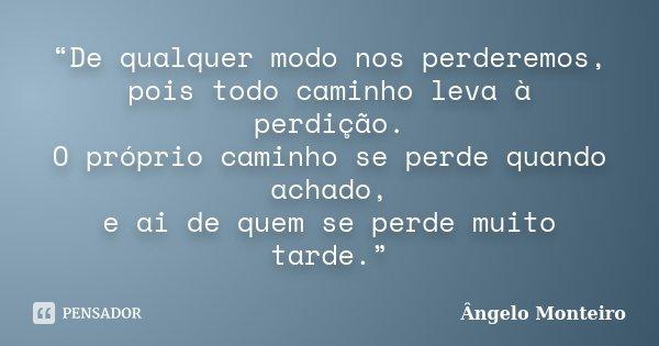 """""""De qualquer modo nos perderemos, pois todo caminho leva à perdição. O próprio caminho se perde quando achado, e ai de quem se perde muito tarde.""""... Frase de Ângelo Monteiro."""