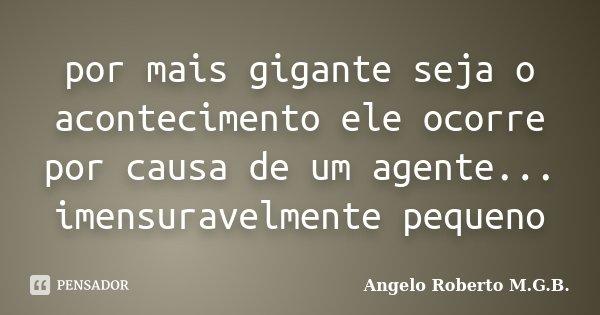 por mais gigante seja o acontecimento ele ocorre por causa de um agente... imensuravelmente pequeno... Frase de Angelo Roberto M.G.B..