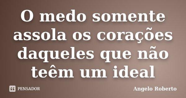 O medo somente assola os corações daqueles que não teêm um ideal... Frase de Angelo Roberto.