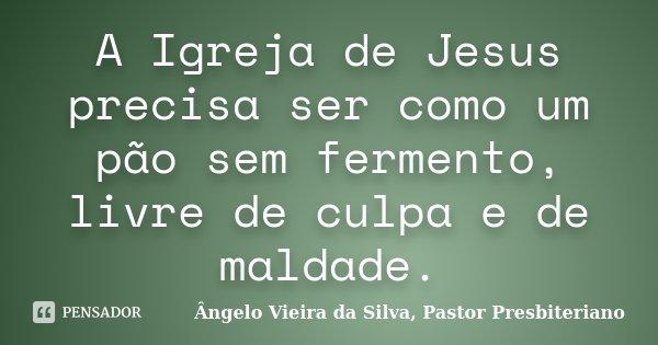 A Igreja de Jesus precisa ser como um pão sem fermento, livre de culpa e de maldade.... Frase de Ângelo Vieira da Silva, Pastor Presbiteriano.