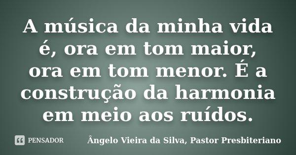 A música da minha vida é, ora em tom maior, ora em tom menor. É a construção da harmonia em meio aos ruídos.... Frase de Ângelo Vieira da Silva, Pastor Presbiteriano.