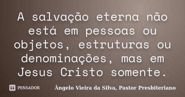 A salvação eterna não está em pessoas ou objetos, estruturas ou denominações, mas em Jesus Cristo somente.... Frase de Ângelo Vieira da Silva, Pastor Presbiteriano.