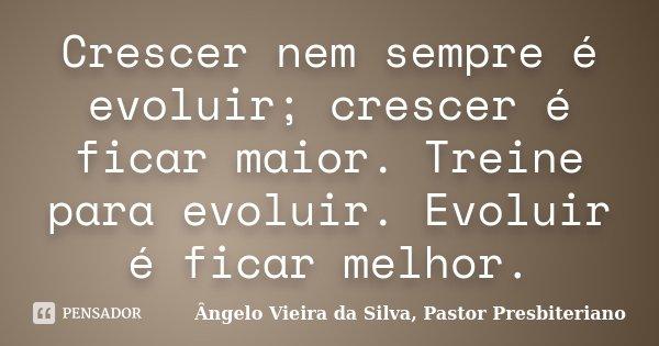 Crescer nem sempre é evoluir; crescer é ficar maior. Treine para evoluir. Evoluir é ficar melhor.... Frase de Ângelo Vieira da Silva, Pastor Presbiteriano.