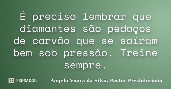 É preciso lembrar que diamantes são pedaços de carvão que se saíram bem sob pressão. Treine sempre.... Frase de Ângelo Vieira da Silva, Pastor Presbiteriano.