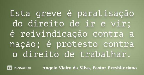 Esta greve é paralisação do direito de ir e vir; é reivindicação contra a nação; é protesto contra o direito de trabalhar.... Frase de Ângelo Vieira da Silva, Pastor Presbiteriano.
