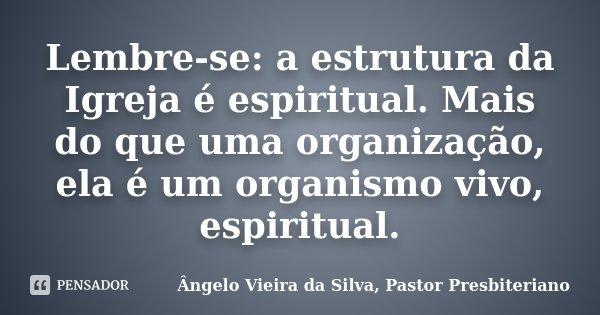 Lembre-se: a estrutura da Igreja é espiritual. Mais do que uma organização, ela é um organismo vivo, espiritual.... Frase de Ângelo Vieira da Silva, Pastor Presbiteriano.
