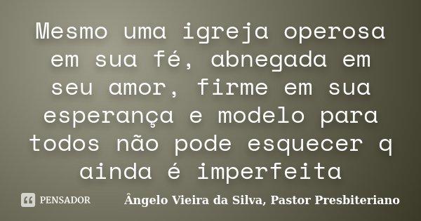 Mesmo uma igreja operosa em sua fé, abnegada em seu amor, firme em sua esperança e modelo para todos não pode esquecer q ainda é imperfeita... Frase de Ângelo Vieira da Silva, Pastor Presbiteriano.
