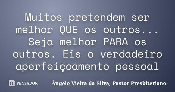 Muitos pretendem ser melhor QUE os outros... Seja melhor PARA os outros. Eis o verdadeiro aperfeiçoamento pessoal... Frase de Ângelo Vieira da Silva, Pastor Presbiteriano.