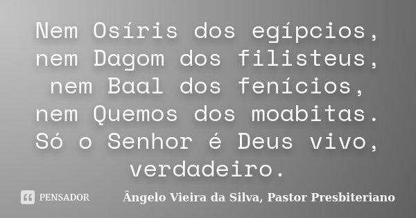Nem Osíris dos egípcios, nem Dagom dos filisteus, nem Baal dos fenícios, nem Quemos dos moabitas. Só o Senhor é Deus vivo, verdadeiro.... Frase de Ângelo Vieira da Silva, Pastor Presbiteriano.