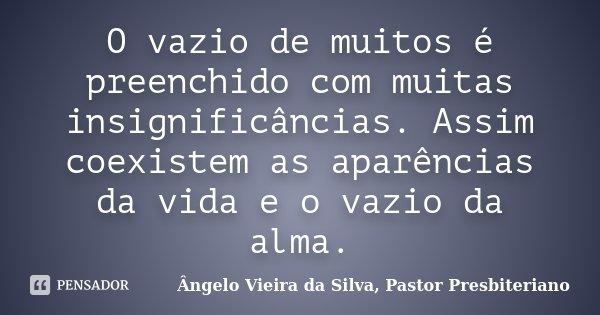 O vazio de muitos é preenchido com muitas insignificâncias. Assim coexistem as aparências da vida e o vazio da alma.... Frase de Ângelo Vieira da Silva, Pastor Presbiteriano.