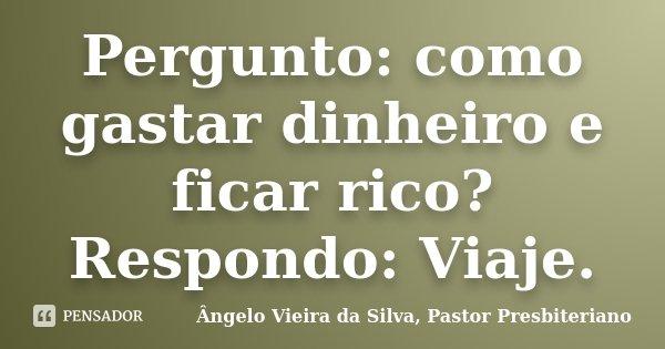 Pergunto: como gastar dinheiro e ficar rico? Respondo: Viaje.... Frase de Ângelo Vieira da Silva, Pastor Presbiteriano.