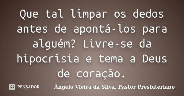 Que tal limpar os dedos antes de apontá-los para alguém? Livre-se da hipocrisia e tema a Deus de coração.... Frase de Ângelo Vieira da Silva, Pastor Presbiteriano.