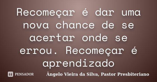 Recomeçar é dar uma nova chance de se acertar onde se errou. Recomeçar é aprendizado... Frase de Ângelo Vieira da Silva, Pastor Presbiteriano.
