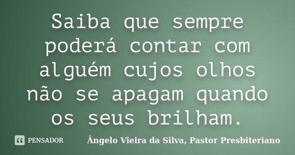 Saiba que sempre poderá contar com alguém cujos olhos não se apagam quando os seus brilham.... Frase de Ângelo Vieira da Silva, Pastor Presbiteriano.