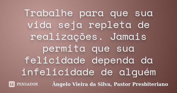 Trabalhe para que sua vida seja repleta de realizações. Jamais permita que sua felicidade dependa da infelicidade de alguém... Frase de Ângelo Vieira da Silva, Pastor Presbiteriano.